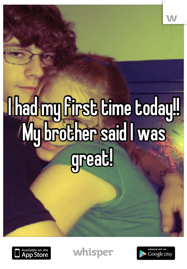 I had my first time today!! My brother said I was great!