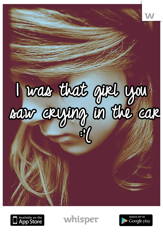 I was that girl you saw crying in the car :'(