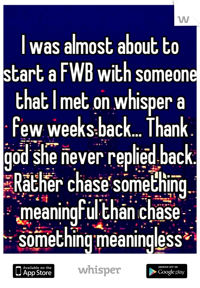 I was almost about to start a FWB with someone that I met on whisper a few weeks back... Thank god she never replied back. Rather chase something meaningful than chase something meaningless