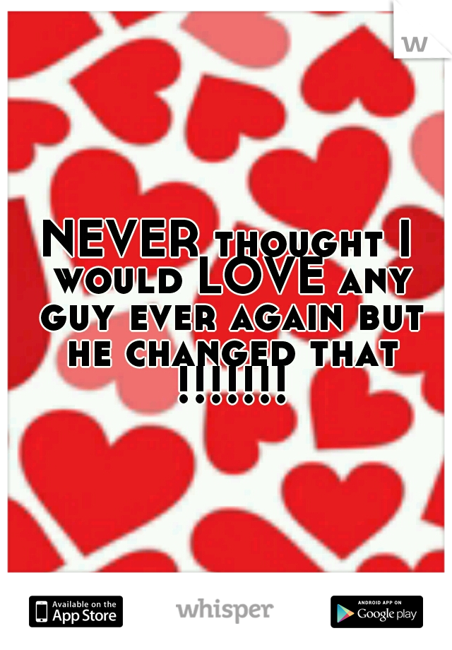 NEVER thought I would LOVE any guy ever again but he changed that !!!!!!!