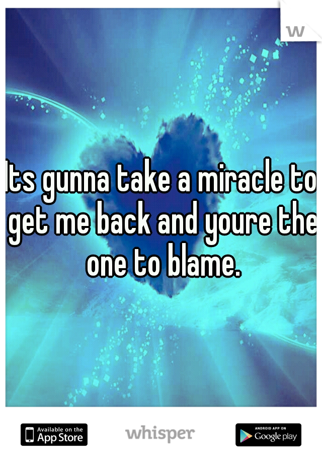 Its gunna take a miracle to get me back and youre the one to blame.