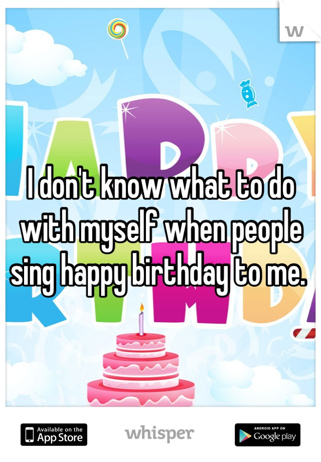 I don't know what to do with myself when people sing happy birthday to me.