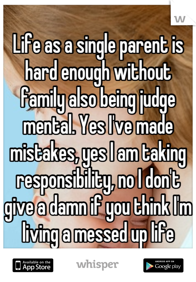Life as a single parent is hard enough without family also being judge mental. Yes I've made mistakes, yes I am taking responsibility, no I don't give a damn if you think I'm living a messed up life