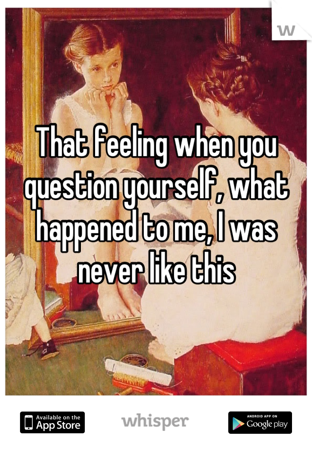 That feeling when you question yourself, what happened to me, I was never like this