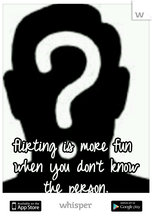 flirting is more fun when you don't know the person.