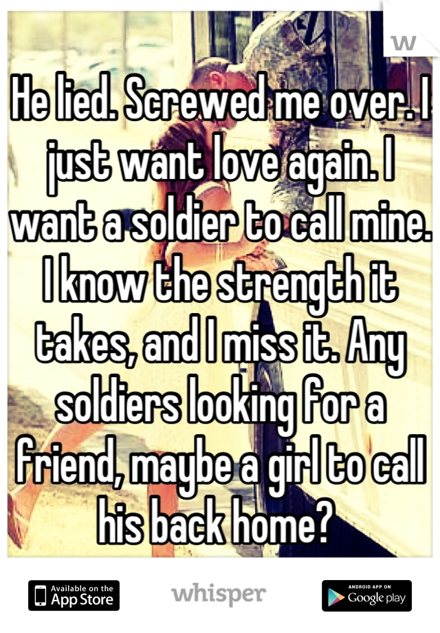 He lied. Screwed me over. I just want love again. I want a soldier to call mine. I know the strength it takes, and I miss it. Any soldiers looking for a friend, maybe a girl to call his back home?
