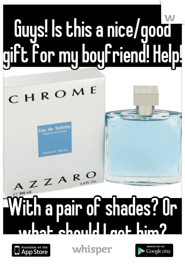 Guys! Is this a nice/good gift for my boyfriend! Help!      With a pair of shades? Or what should I get him?