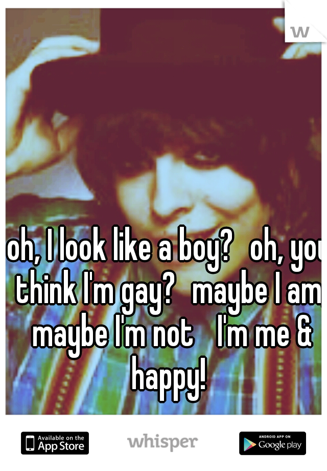 oh, I look like a boy? oh, you think I'm gay? maybe I am, maybe I'm not  I'm me & happy!