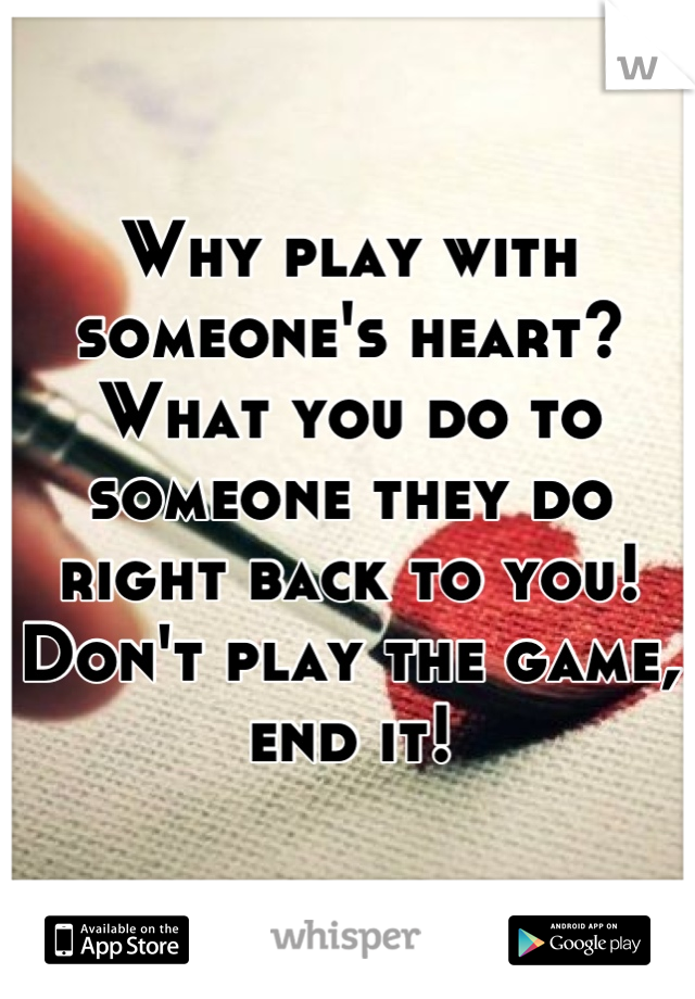 Why play with someone's heart? What you do to someone they do right back to you! Don't play the game, end it!