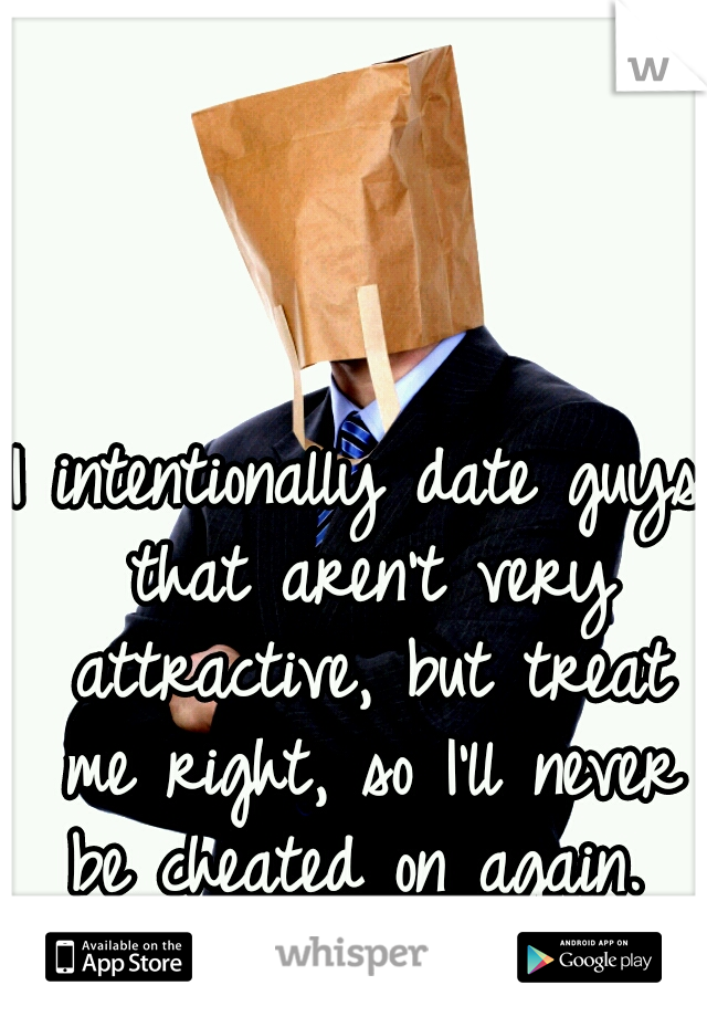 I intentionally date guys that aren't very attractive, but treat me right, so I'll never be cheated on again.