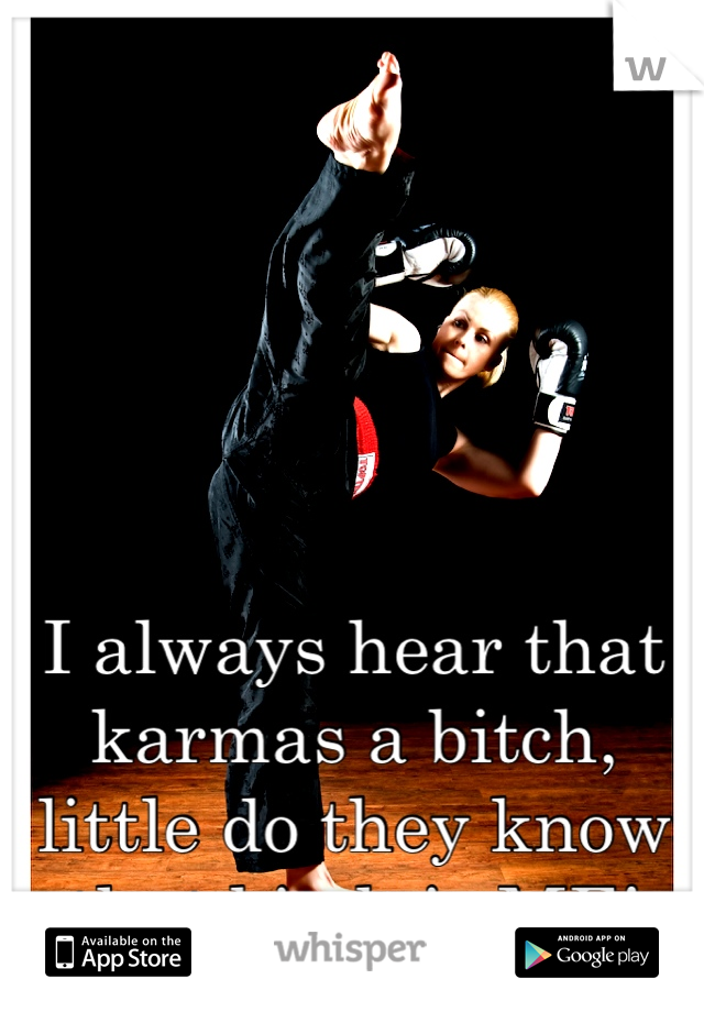 I always hear that karmas a bitch, little do they know that bitch is ME!