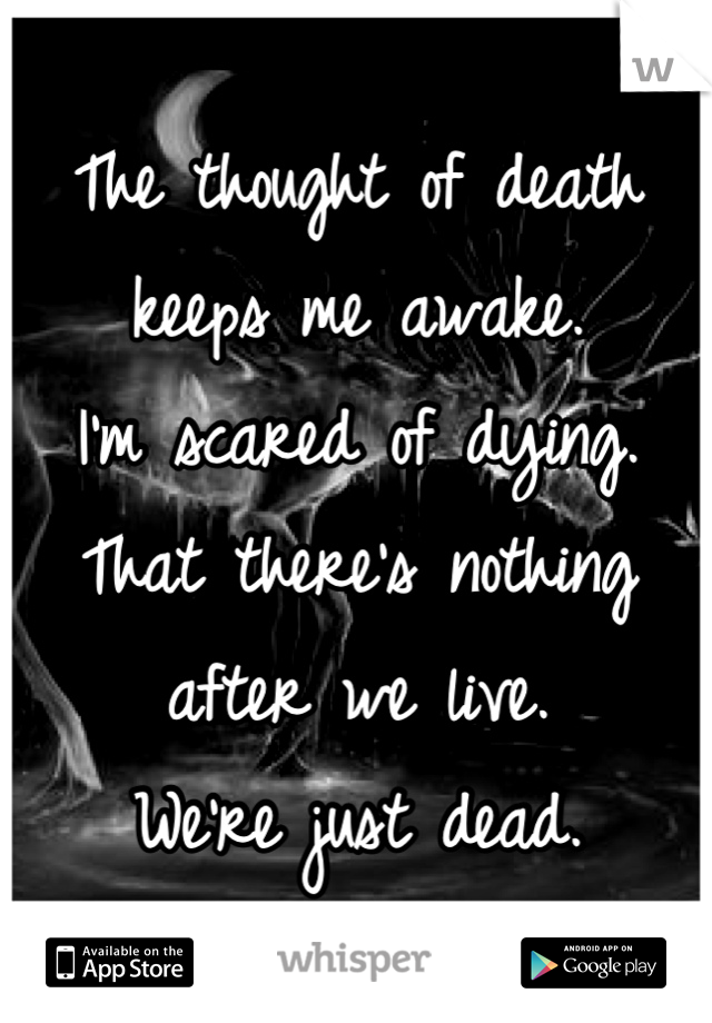 The thought of death keeps me awake. I'm scared of dying. That there's nothing after we live. We're just dead.