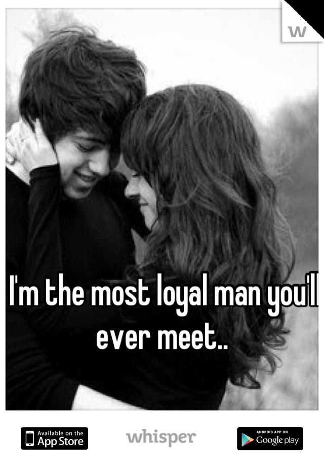 I'm the most loyal man you'll ever meet..