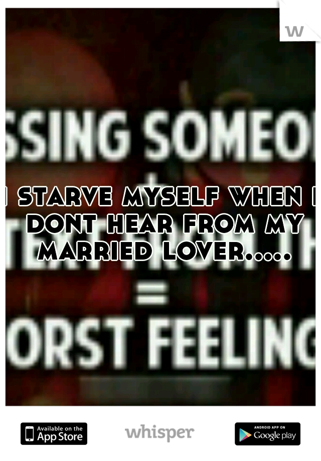 i starve myself when i dont hear from my married lover.....