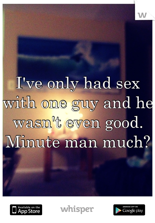 I've only had sex with one guy and he wasn't even good. Minute man much?