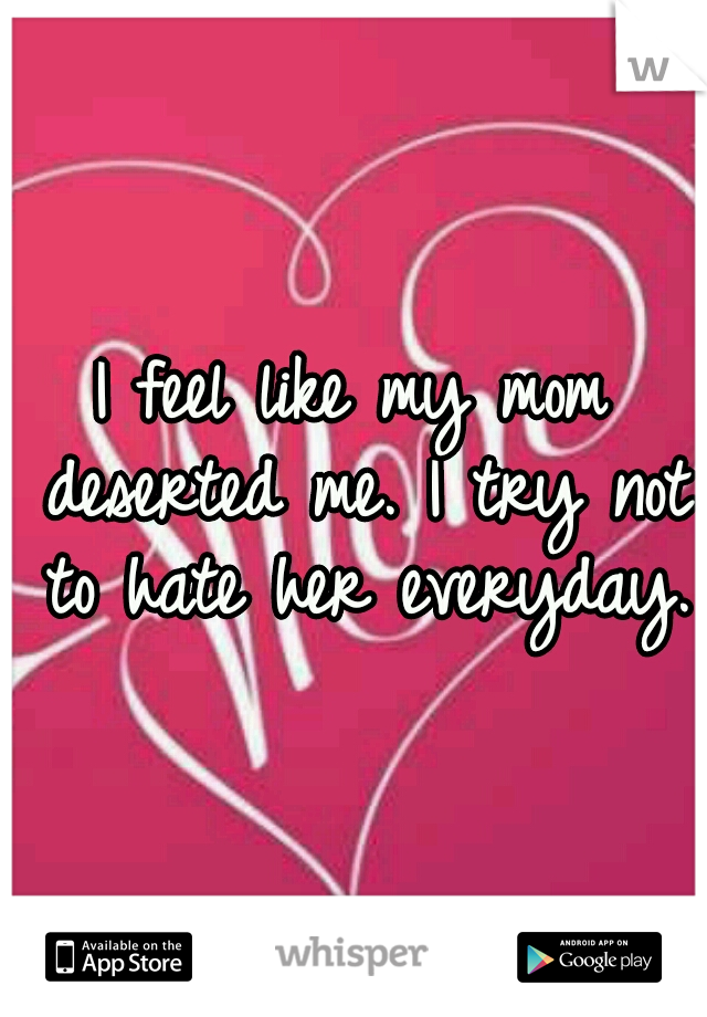 I feel like my mom deserted me. I try not to hate her everyday.