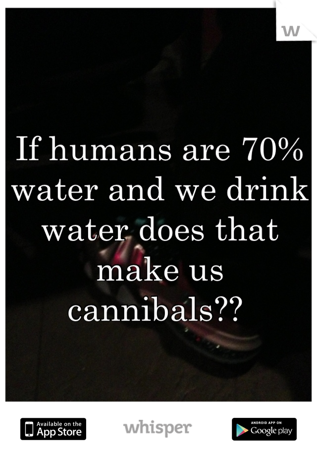 If humans are 70% water and we drink water does that make us cannibals??