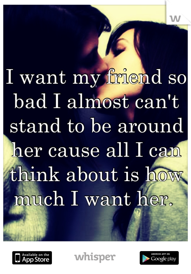 I want my friend so bad I almost can't stand to be around her cause all I can think about is how much I want her.