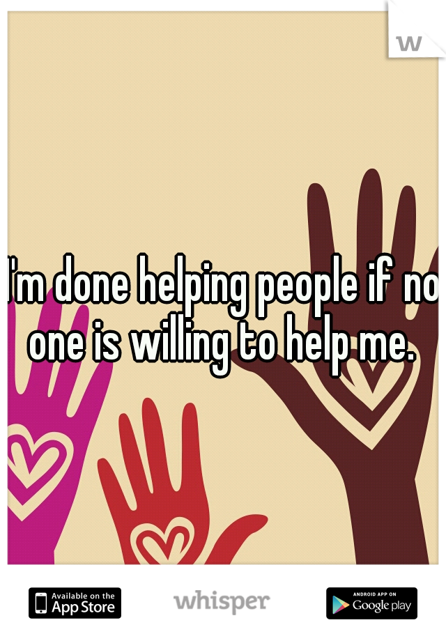 I'm done helping people if no one is willing to help me.