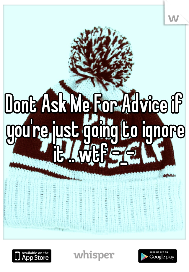 Dont Ask Me For Advice if you're just going to ignore it .. wtf -_-