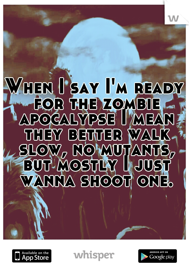 When I say I'm ready for the zombie apocalypse I mean they better walk slow, no mutants, but mostly I just wanna shoot one.