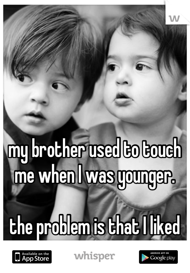 my brother used to touch me when I was younger.  the problem is that I liked it.