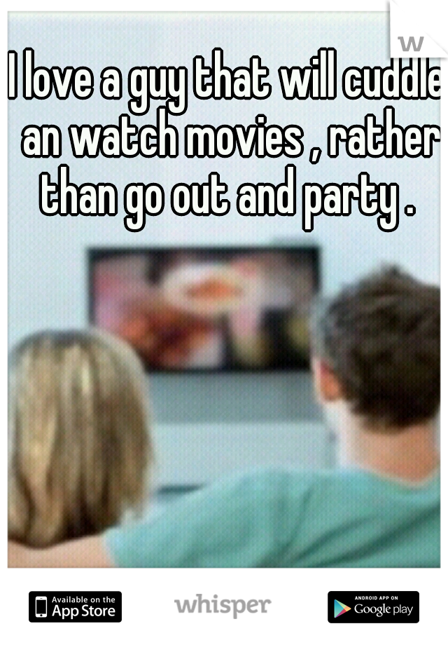 I love a guy that will cuddle an watch movies , rather than go out and party .