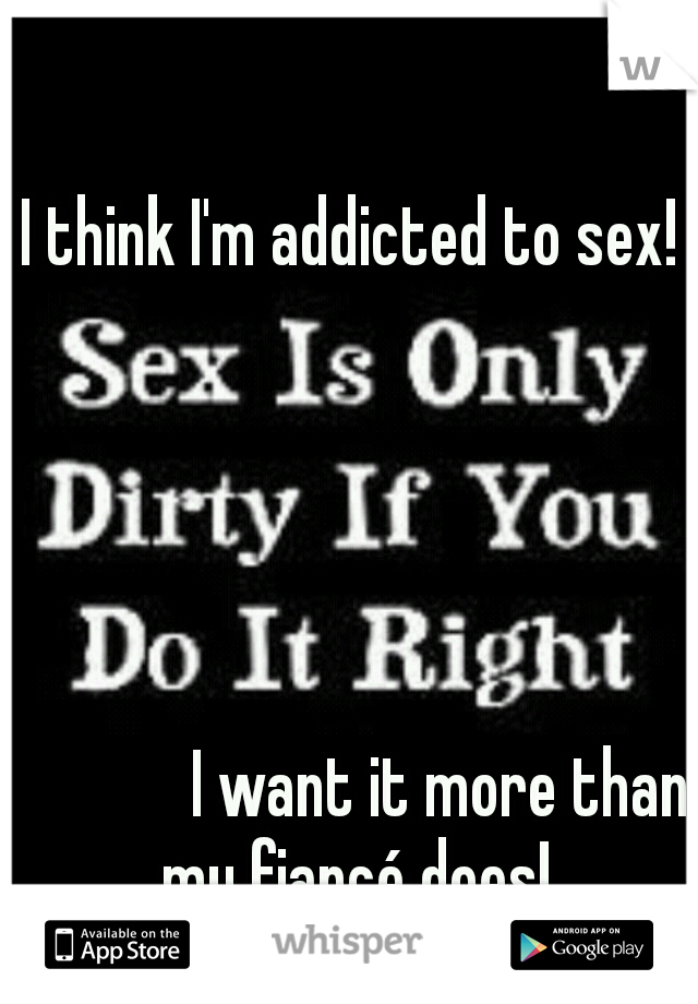 I think I'm addicted to sex!                                                                                                                                         I want it more than my fiancé does!