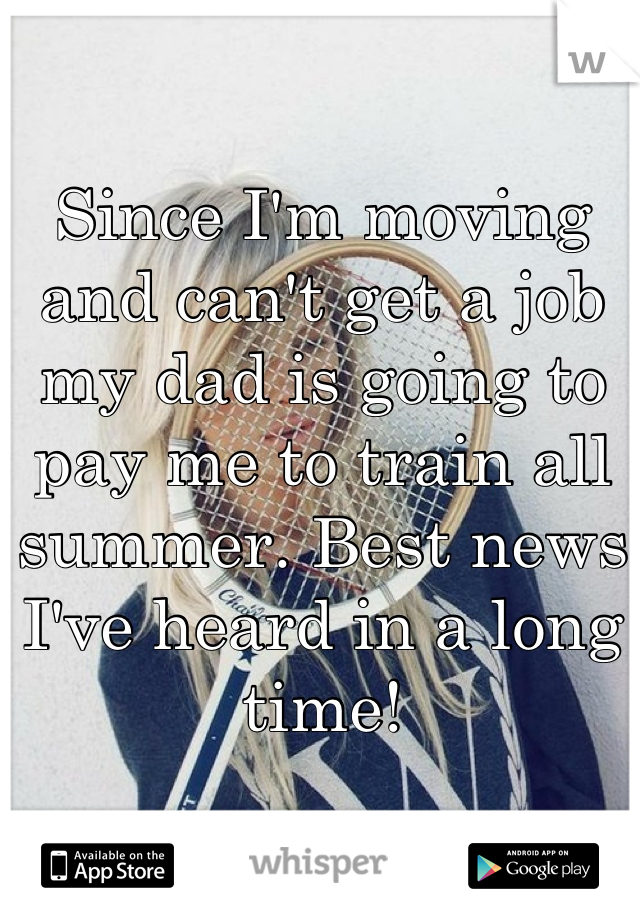 Since I'm moving and can't get a job my dad is going to pay me to train all summer. Best news I've heard in a long time!