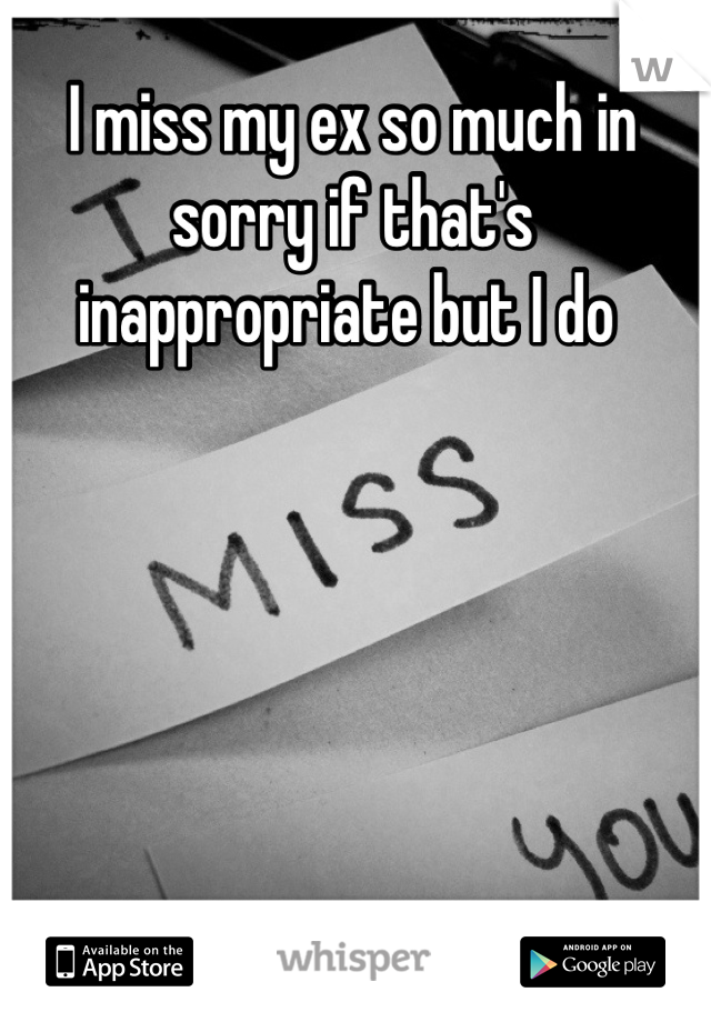 I miss my ex so much in sorry if that's inappropriate but I do