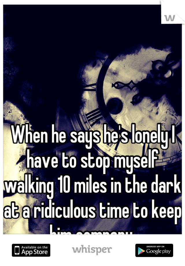 When he says he's lonely I have to stop myself walking 10 miles in the dark at a ridiculous time to keep him company.