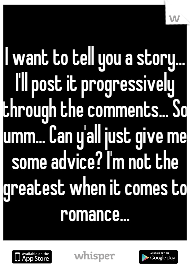 I want to tell you a story... I'll post it progressively through the comments... So umm... Can y'all just give me some advice? I'm not the greatest when it comes to romance...