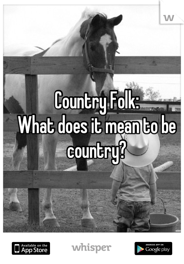 Country Folk:  What does it mean to be country?