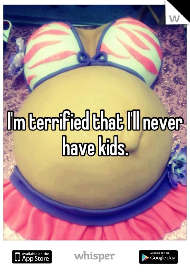 I'm terrified that I'll never have kids.