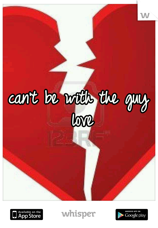 I can't be with the guy I love