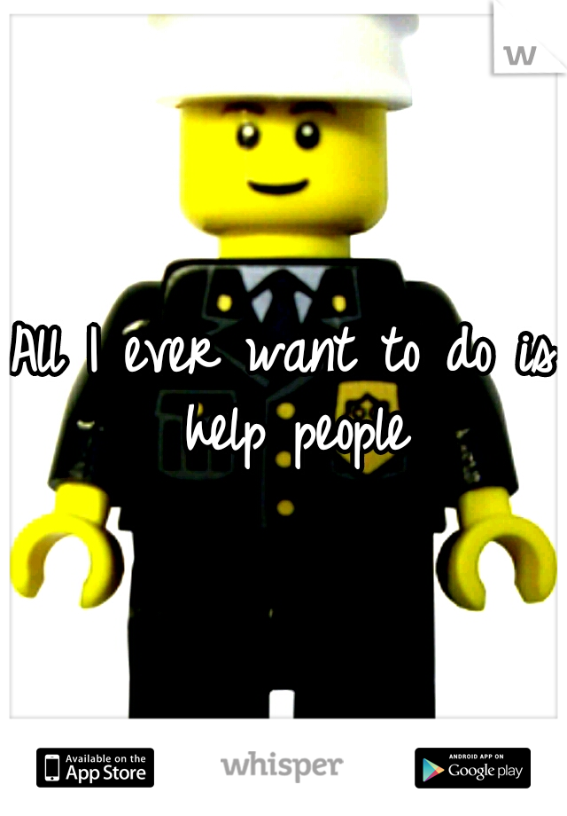 All I ever want to do is help people