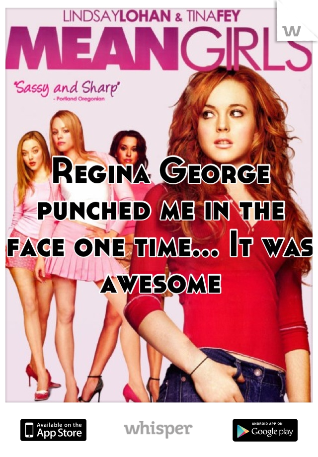 Regina George punched me in the face one time... It was awesome