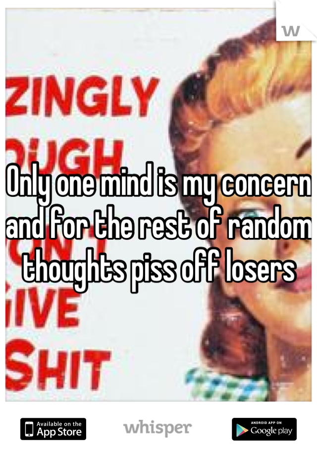 Only one mind is my concern and for the rest of random thoughts piss off losers