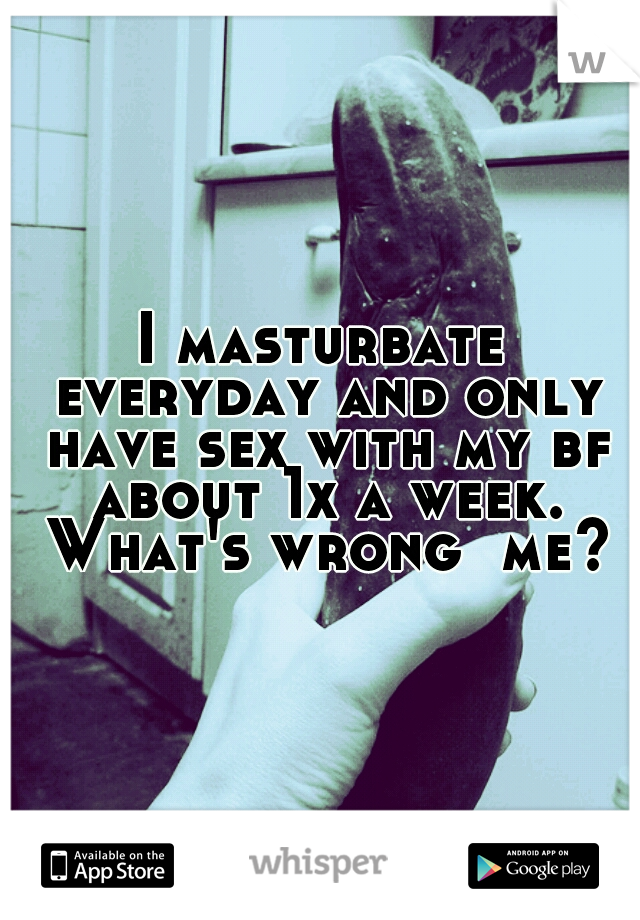 I masturbate everyday and only have sex with my bf about 1x a week. What's wrong  me?