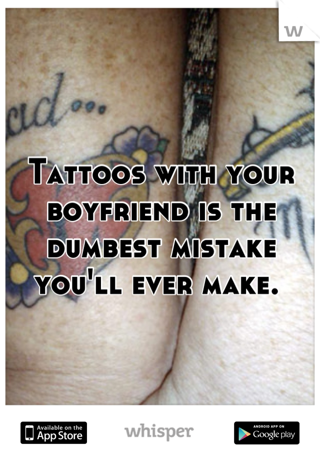 Tattoos with your boyfriend is the dumbest mistake you'll ever make.