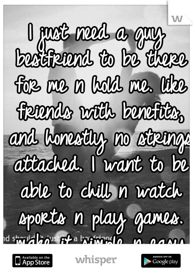 I just need a guy bestfriend to be there for me n hold me. like friends with benefits, and honestly no strings attached. I want to be able to chill n watch sports n play games. make it simple n easy