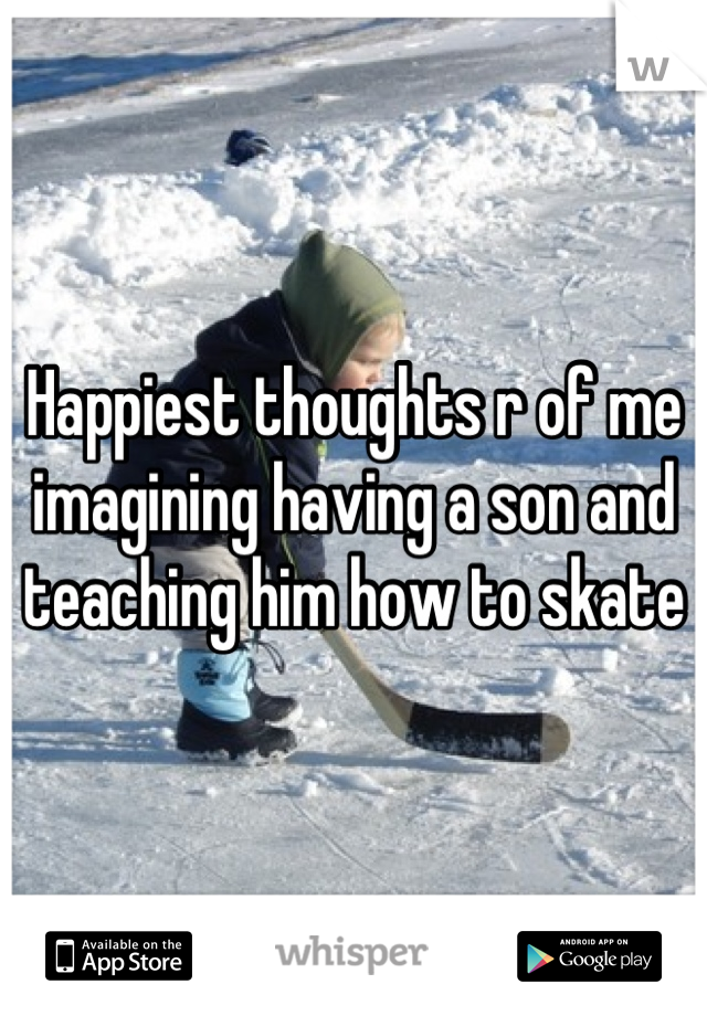 Happiest thoughts r of me imagining having a son and teaching him how to skate