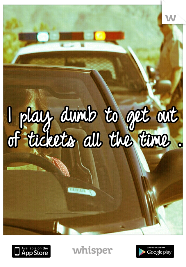 I play dumb to get out of tickets all the time ...
