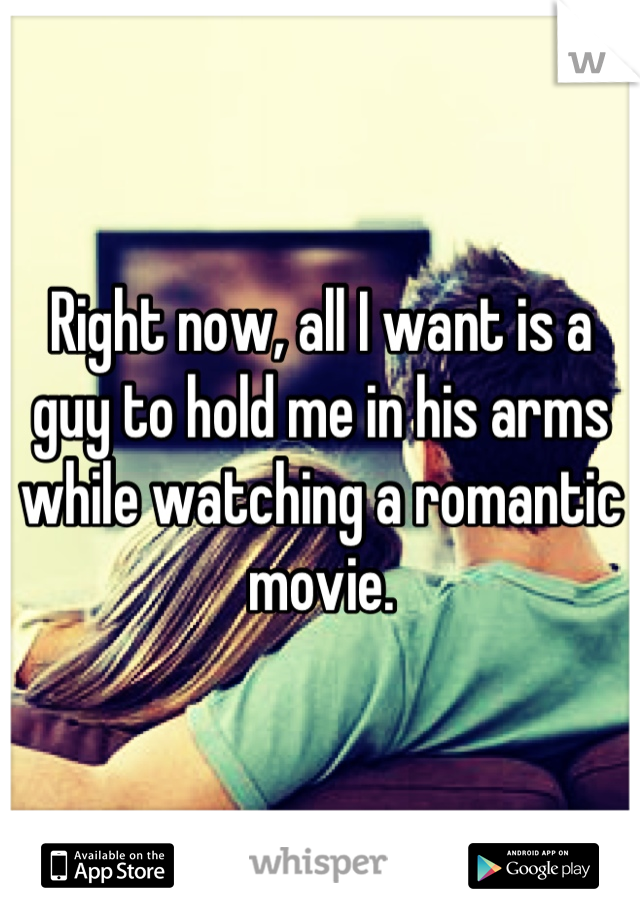 Right now, all I want is a guy to hold me in his arms while watching a romantic movie.