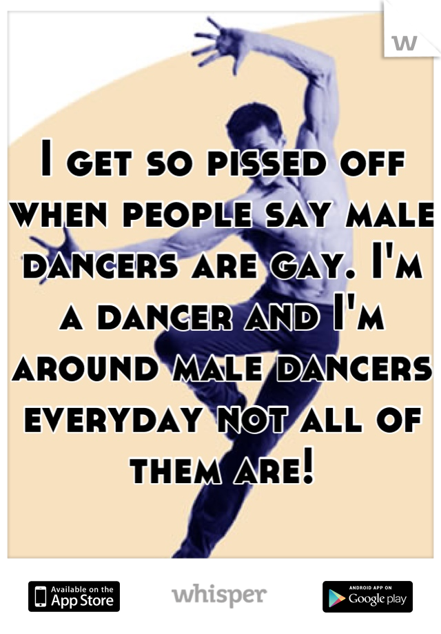 I get so pissed off when people say male dancers are gay. I'm a dancer and I'm around male dancers everyday not all of them are!