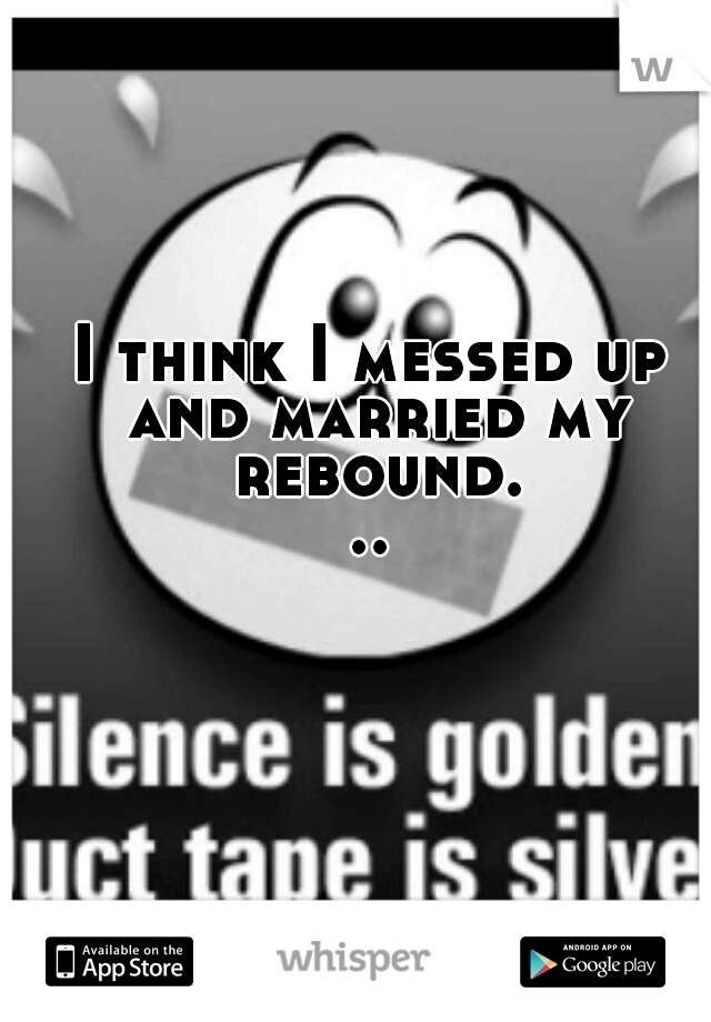I think I messed up and married my rebound...