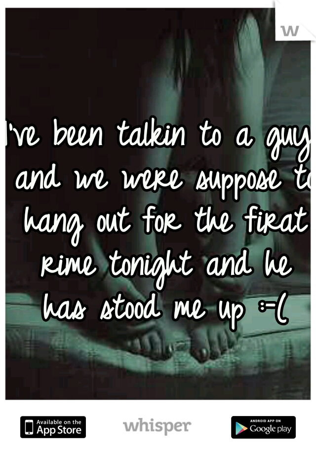 I've been talkin to a guy and we were suppose to hang out for the firat rime tonight and he has stood me up :-(
