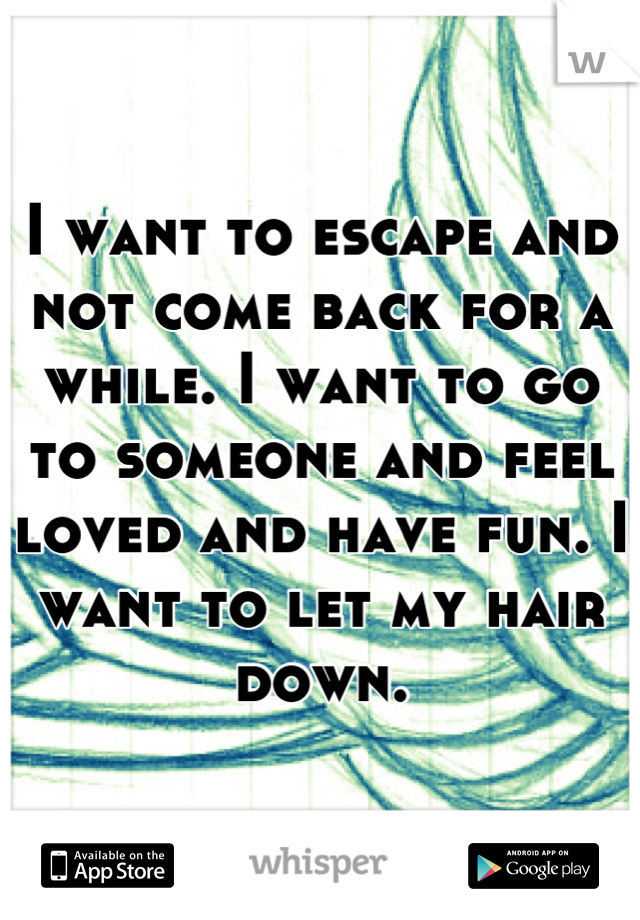 I want to escape and not come back for a while. I want to go to someone and feel loved and have fun. I want to let my hair down.