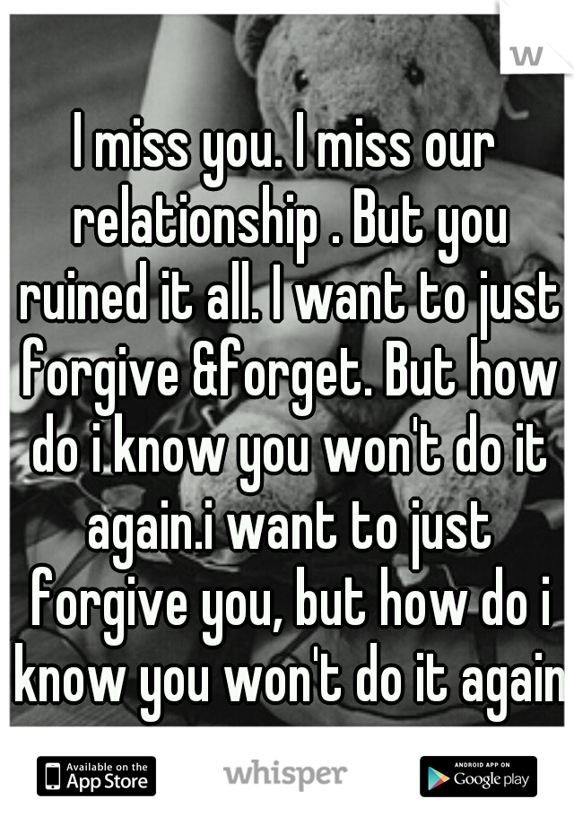 I miss you. I miss our relationship . But you ruined it all. I want to just forgive &forget. But how do i know you won't do it again.i want to just forgive you, but how do i know you won't do it again