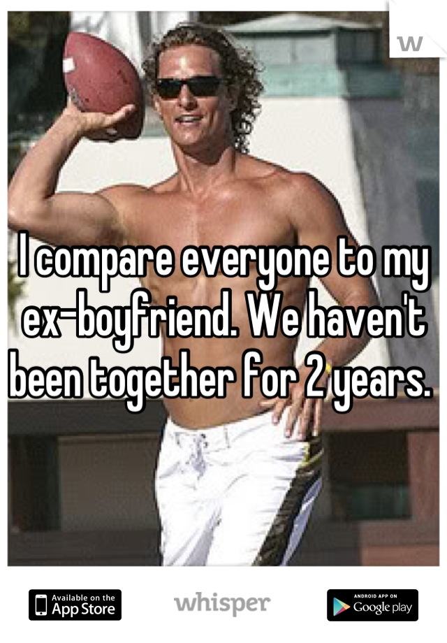I compare everyone to my ex-boyfriend. We haven't been together for 2 years.